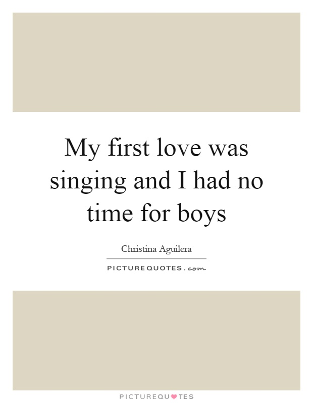 My first love was singing and I had no time for boys Picture Quote #1