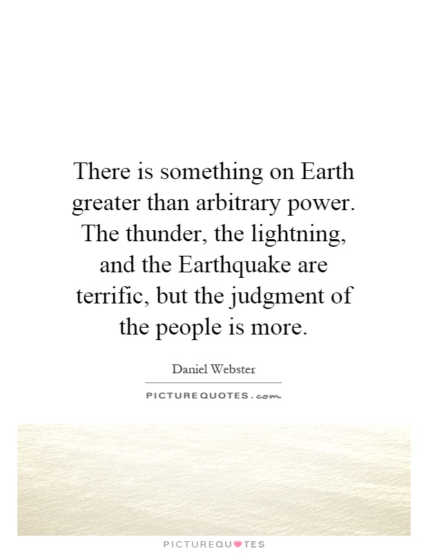 There is something on Earth greater than arbitrary power. The thunder, the lightning, and the Earthquake are terrific, but the judgment of the people is more Picture Quote #1