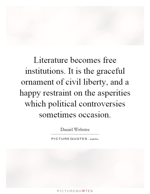 Literature becomes free institutions. It is the graceful ornament of civil liberty, and a happy restraint on the asperities which political controversies sometimes occasion Picture Quote #1