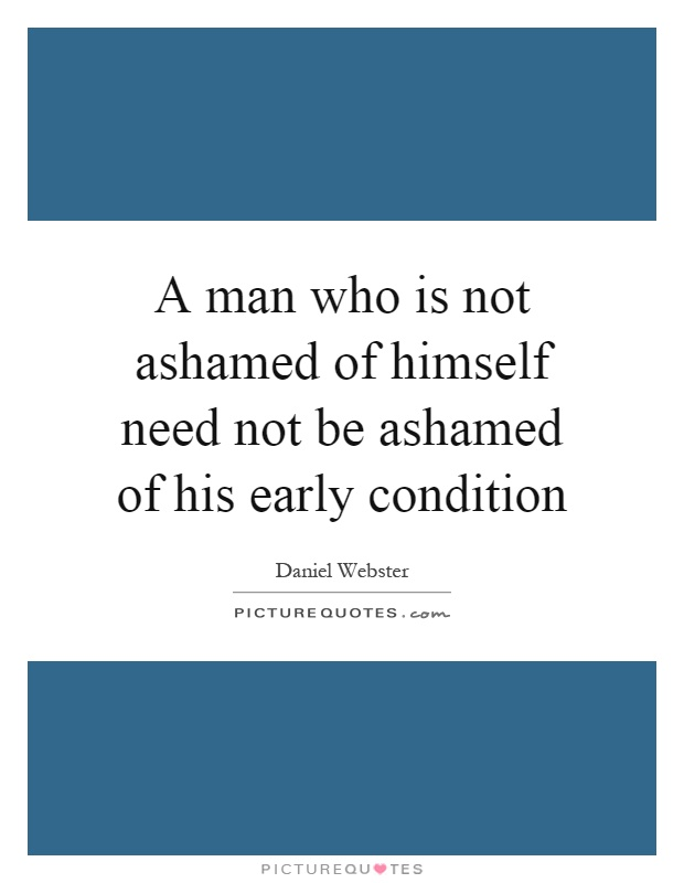 A man who is not ashamed of himself need not be ashamed of his early condition Picture Quote #1