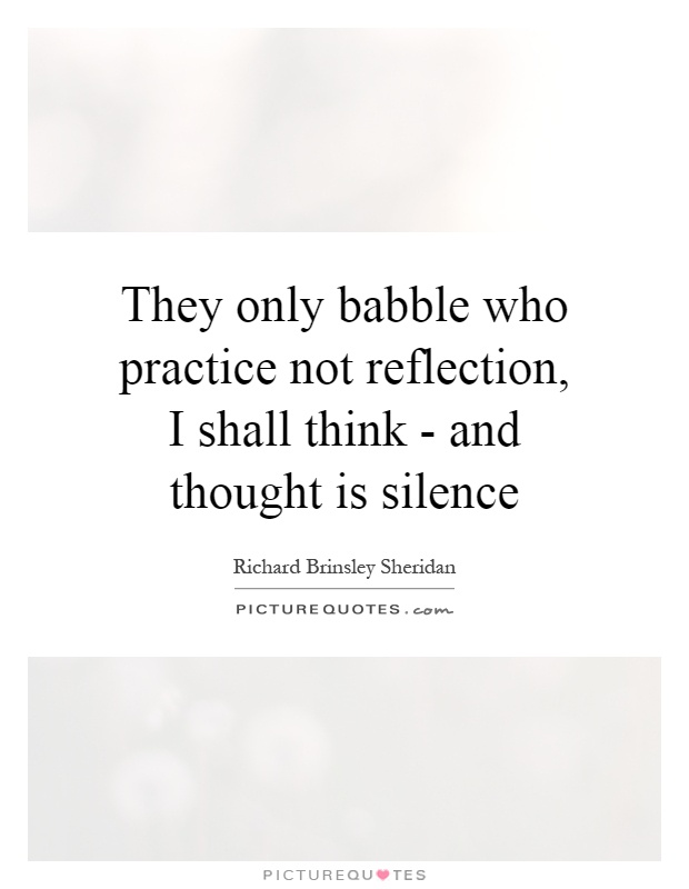 They only babble who practice not reflection, I shall think - and thought is silence Picture Quote #1
