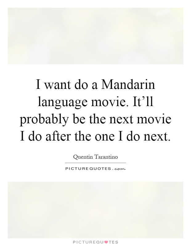 I want do a Mandarin language movie. It'll probably be the next movie I do after the one I do next Picture Quote #1