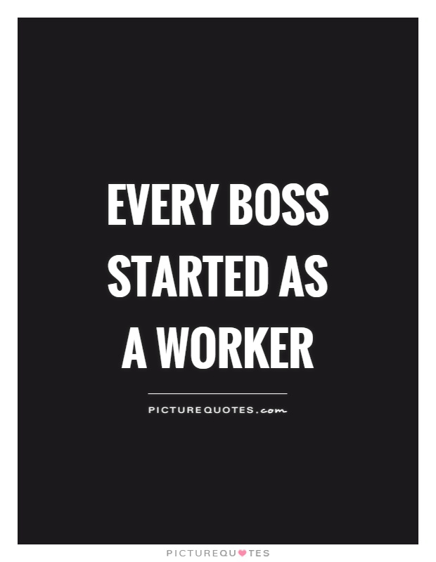 Every boss started as a worker Picture Quote #1