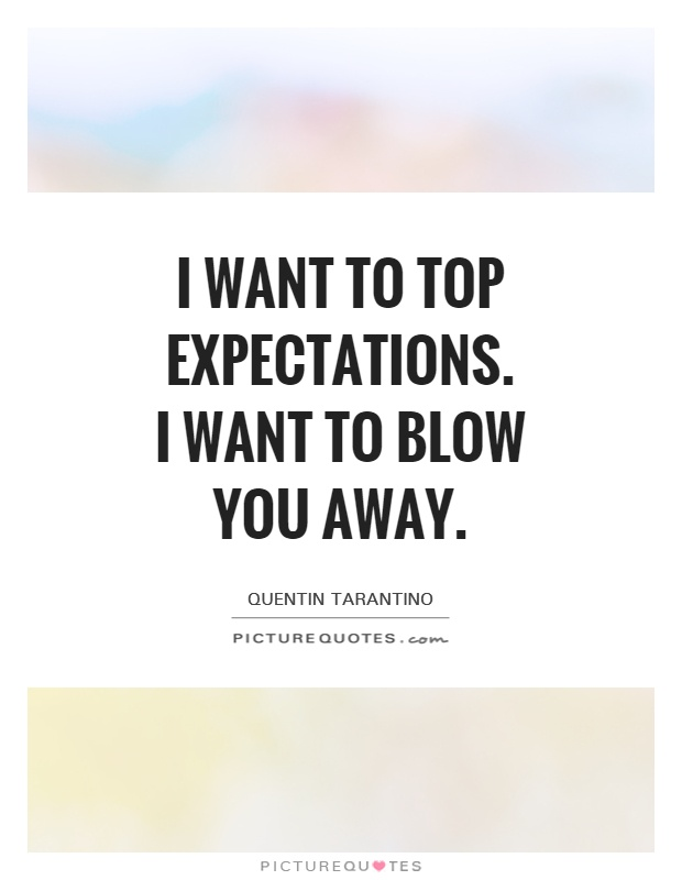 I want to top expectations. I want to blow you away Picture Quote #1