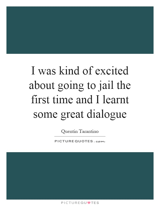 I was kind of excited about going to jail the first time and I learnt some great dialogue Picture Quote #1