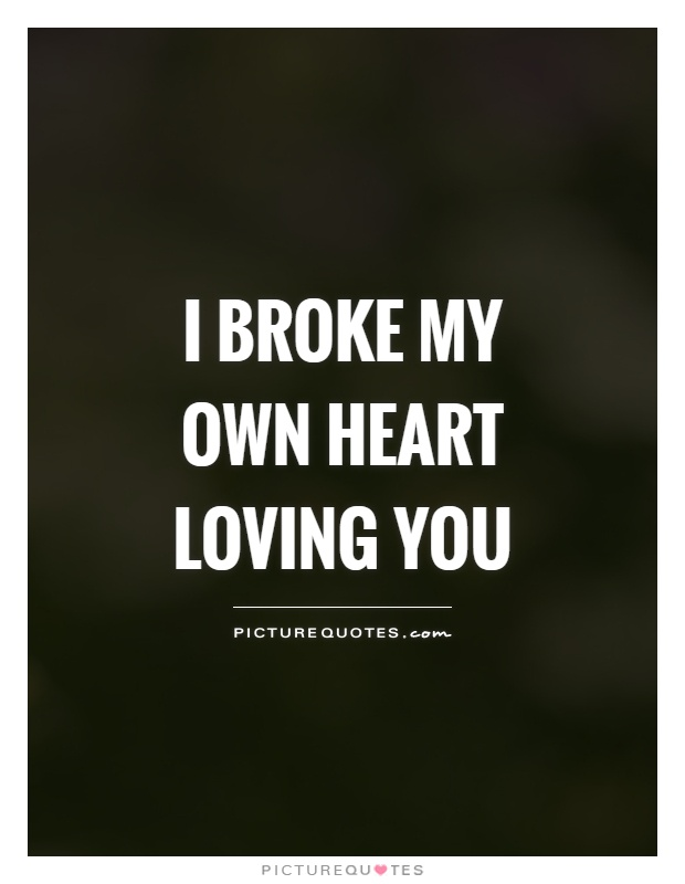 I broke my own heart loving you Picture Quote #1