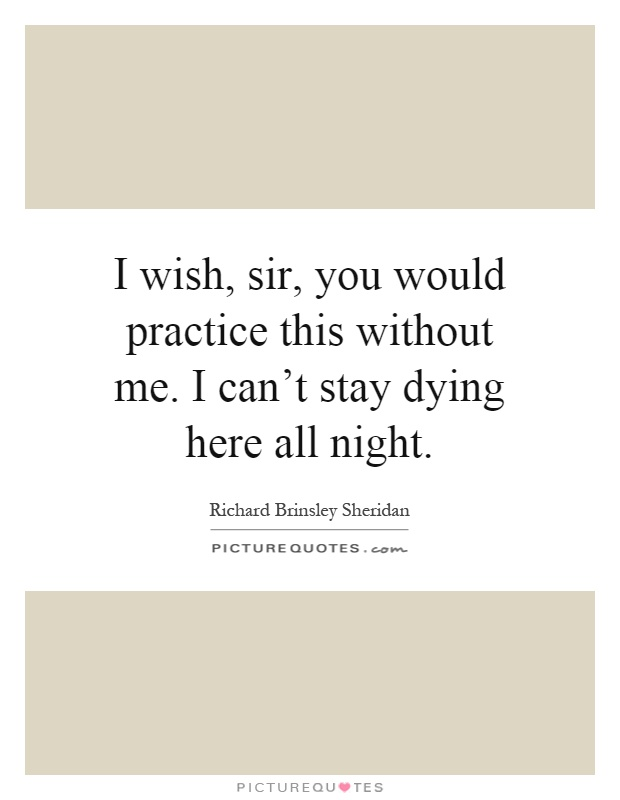 I wish, sir, you would practice this without me. I can't stay dying here all night Picture Quote #1