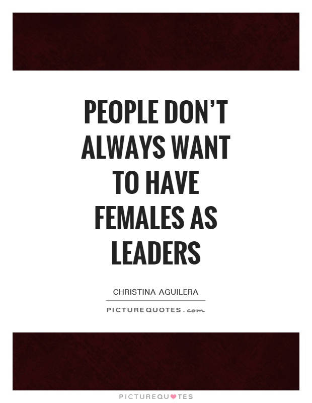 People don't always want to have females as leaders Picture Quote #1