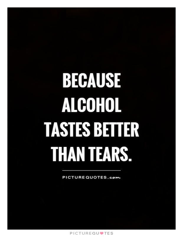 Quotes About Alcohol Stunning Because Alcohol Tastes Better Than Tears  Picture Quotes