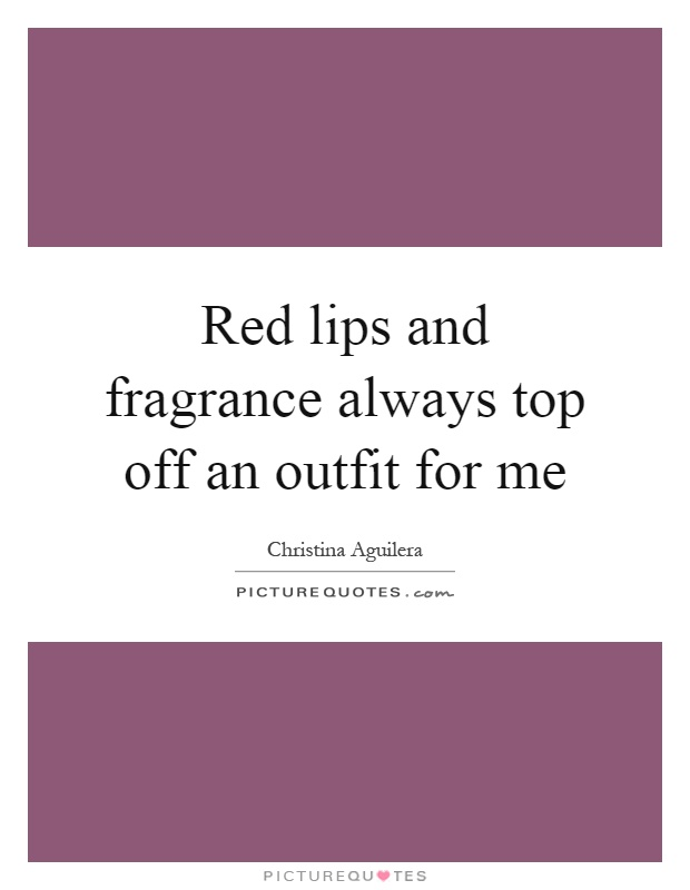 Red lips and fragrance always top off an outfit for me Picture Quote #1