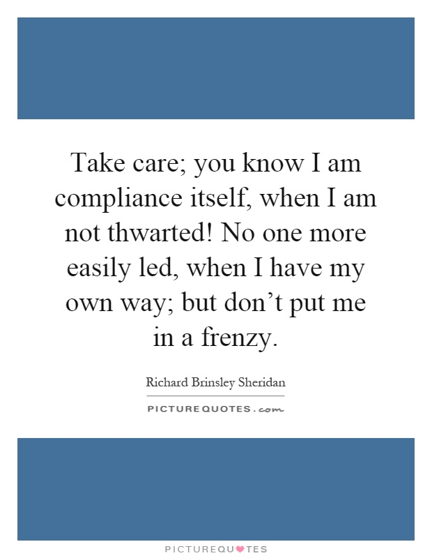 Take care; you know I am compliance itself, when I am not thwarted! No one more easily led, when I have my own way; but don't put me in a frenzy Picture Quote #1