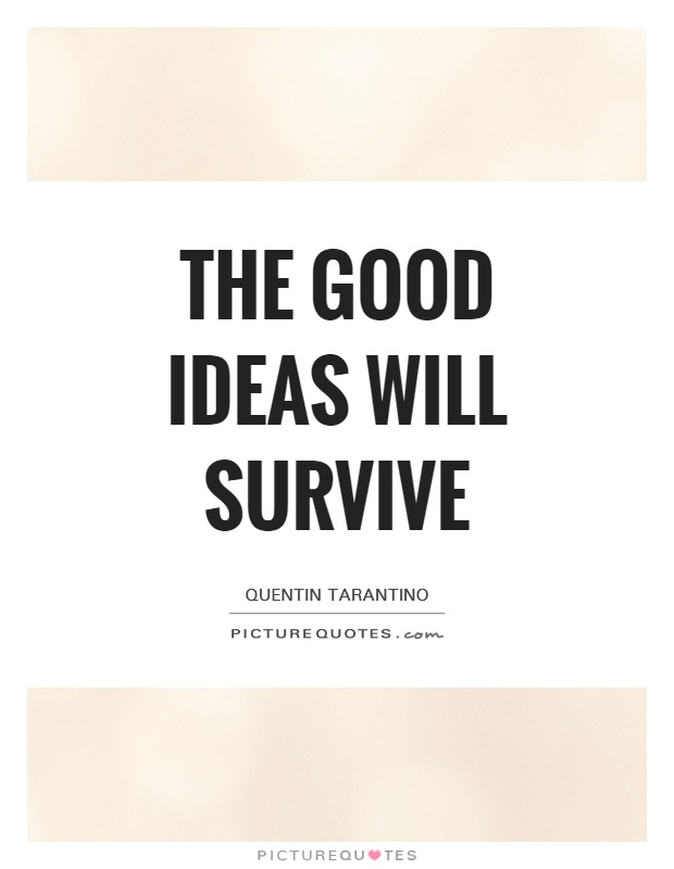 The good ideas will survive Picture Quote #1
