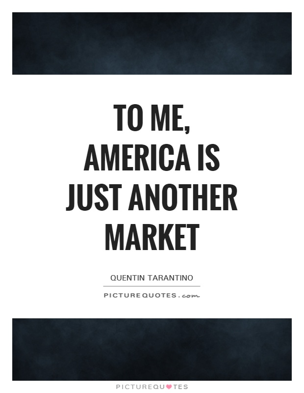 To me, America is just another market Picture Quote #1