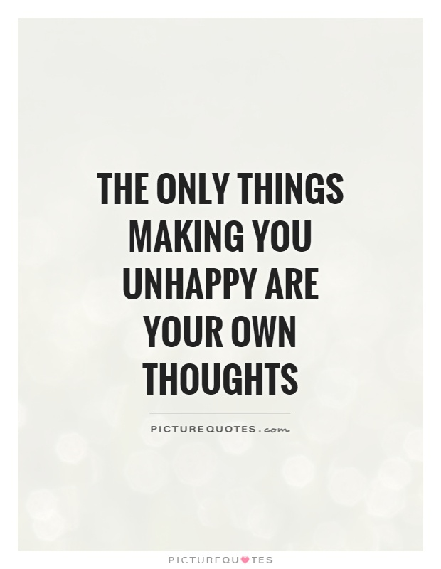 The only things making you unhappy are your own thoughts Picture Quote #1