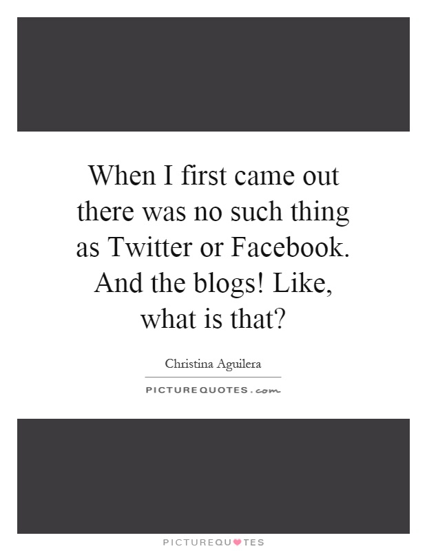 When I first came out there was no such thing as Twitter or Facebook. And the blogs! Like, what is that? Picture Quote #1