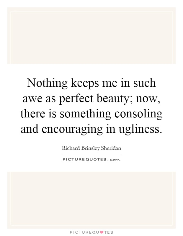 Nothing keeps me in such awe as perfect beauty; now, there is something consoling and encouraging in ugliness Picture Quote #1