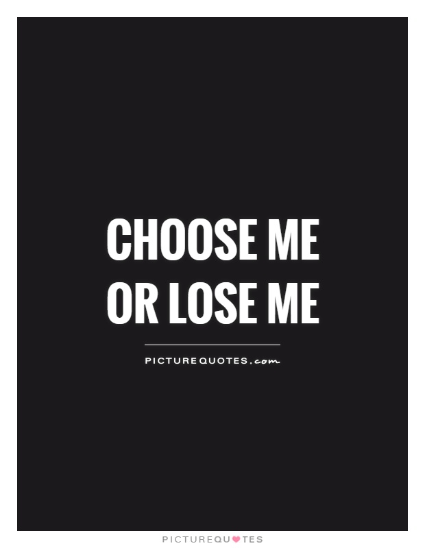 Choose me or lose me Picture Quote #1