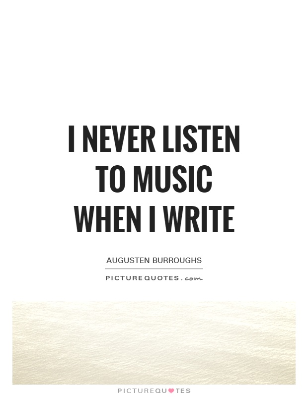 I never listen to music when I write Picture Quote #1