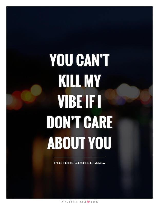 You can't kill my vibe if I don't care about you Picture Quote #1