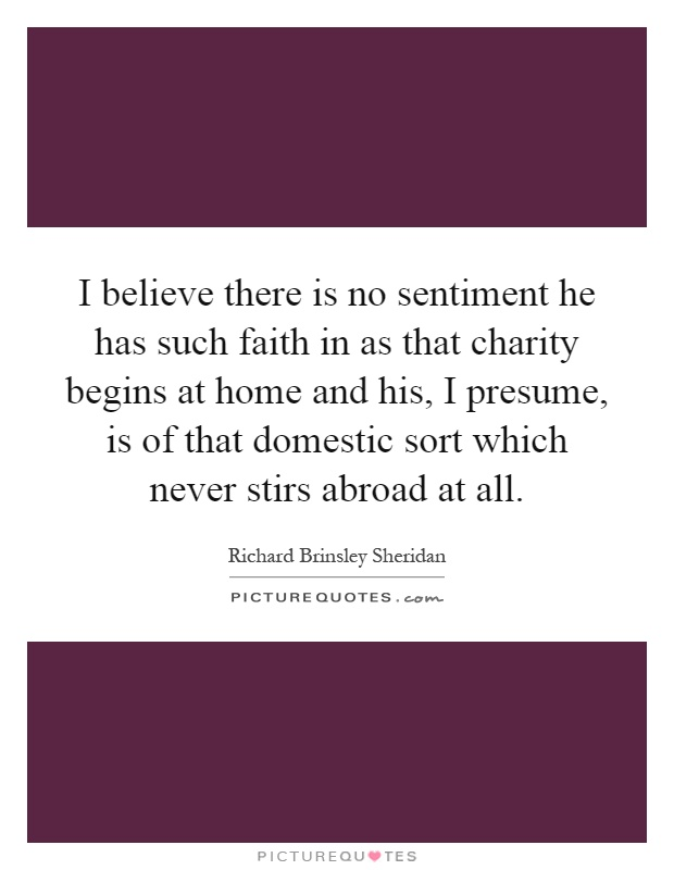 I believe there is no sentiment he has such faith in as that charity begins at home and his, I presume, is of that domestic sort which never stirs abroad at all Picture Quote #1