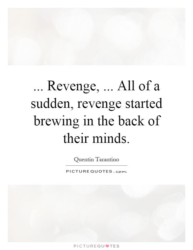 ... Revenge,... All of a sudden, revenge started brewing in the back of their minds Picture Quote #1