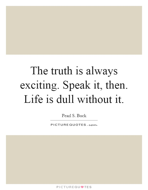 The truth is always exciting. Speak it, then. Life is dull without it Picture Quote #1