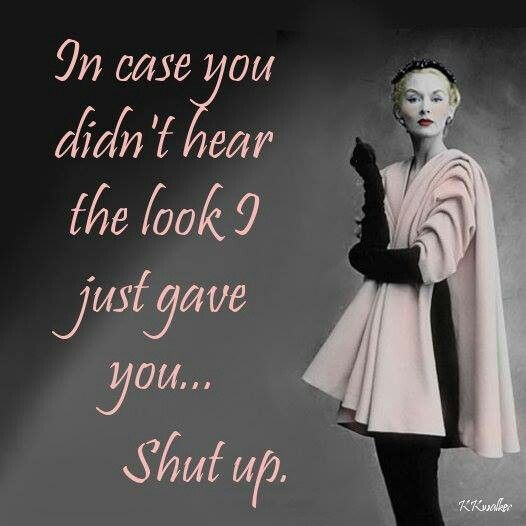 In case you didn't hear the look I just gave you... Shut up Picture Quote #1
