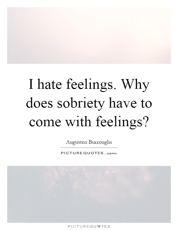 I hate feelings. Why does sobriety have to come with ...