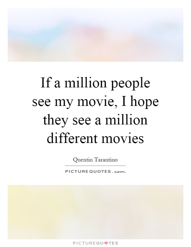If a million people see my movie, I hope they see a million different movies Picture Quote #1
