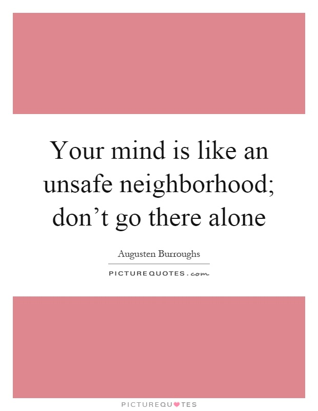 Your mind is like an unsafe neighborhood; don't go there alone Picture Quote #1