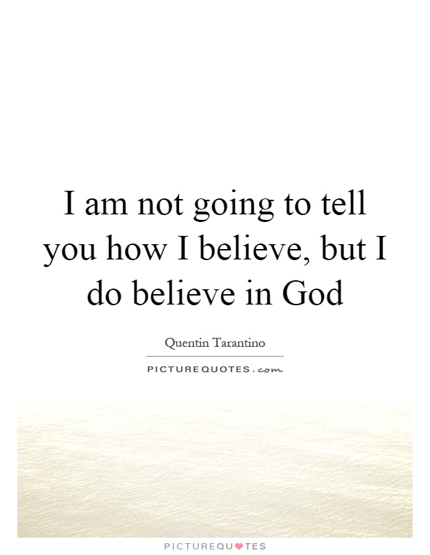 I am not going to tell you how I believe, but I do believe in God Picture Quote #1