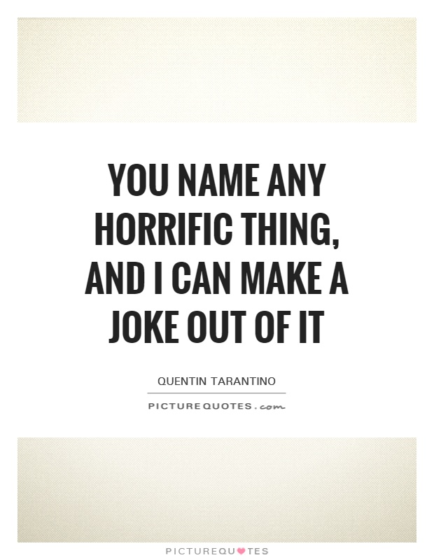 You name any horrific thing, and I can make a joke out of it Picture Quote #1