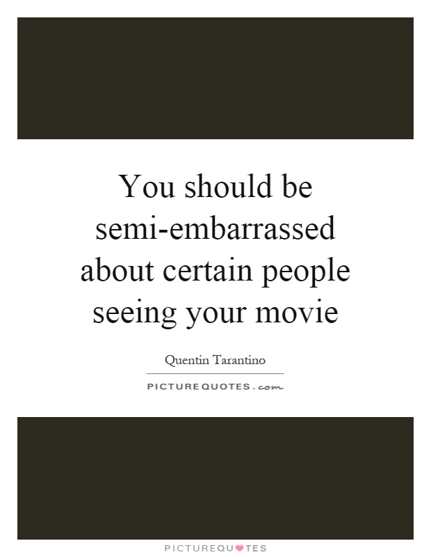 You should be semi-embarrassed about certain people seeing your movie Picture Quote #1