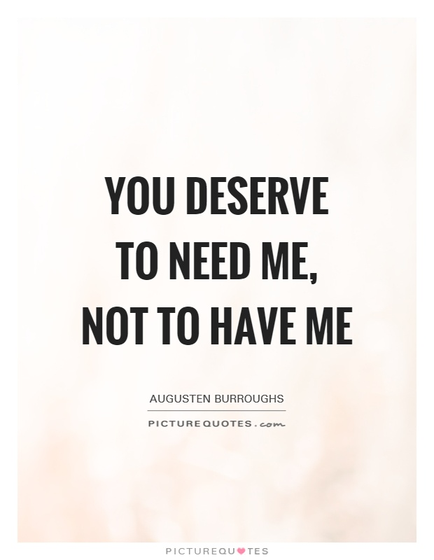You deserve to need me, not to have me Picture Quote #1