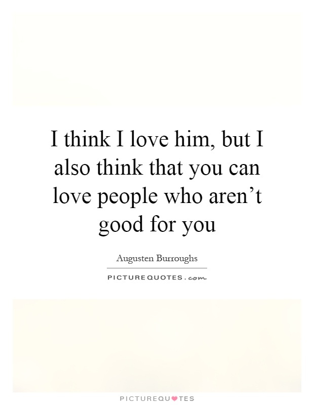 think I love him, but I also think that you can love people who aren ...