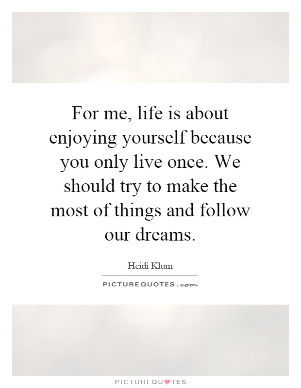 For me, life is about enjoying yourself because you only live once. We should try to make the most of things and follow our dreams Picture Quote #1