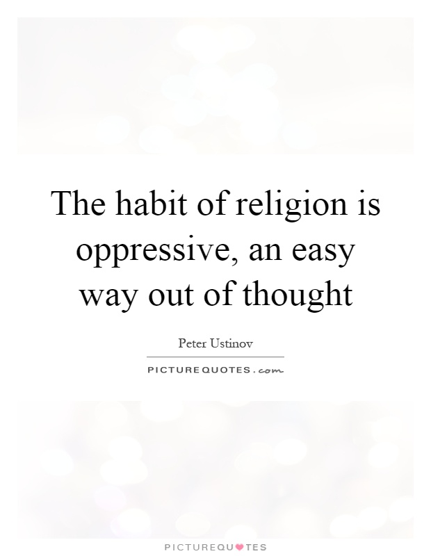 The habit of religion is oppressive, an easy way out of thought Picture Quote #1