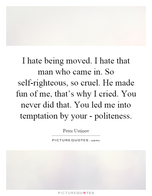 I hate being moved. I hate that man who came in. So self-righteous, so cruel. He made fun of me, that's why I cried. You never did that. You led me into temptation by your - politeness Picture Quote #1