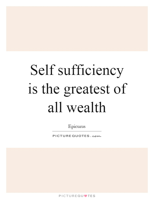 Self sufficiency is the greatest of all wealth Picture Quote #1