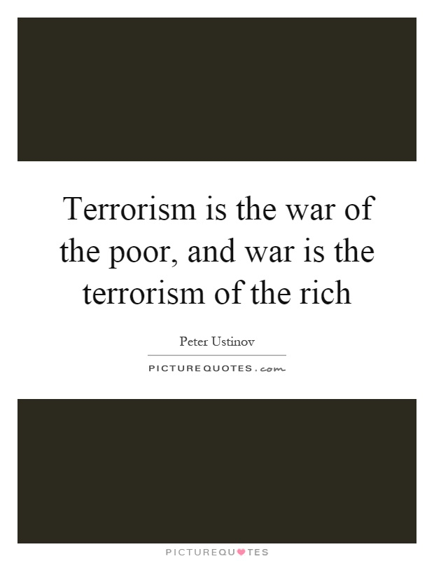 Terrorism is the war of the poor, and war is the terrorism of the rich Picture Quote #1