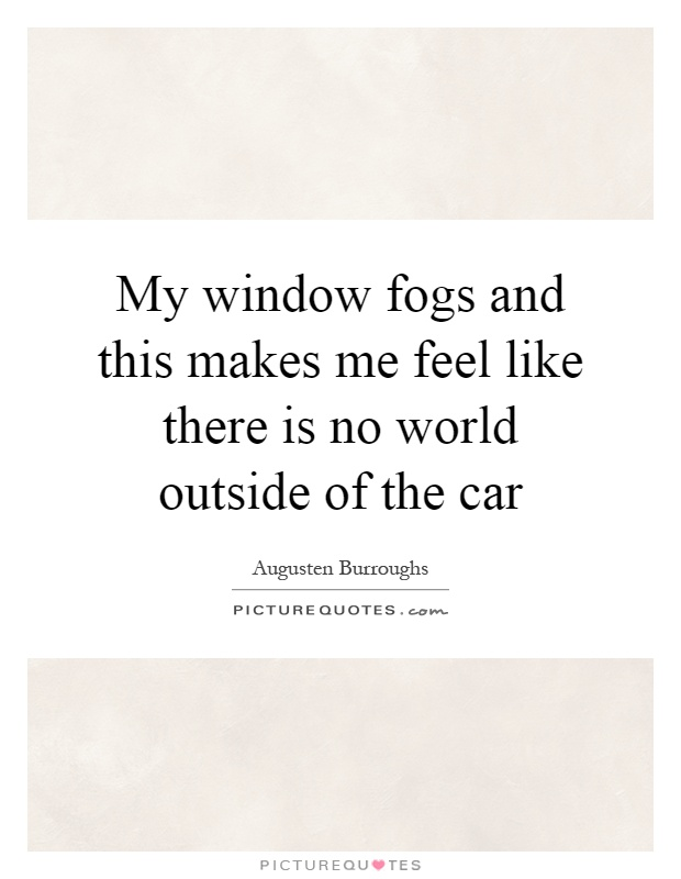 My window fogs and this makes me feel like there is no world outside of the car Picture Quote #1