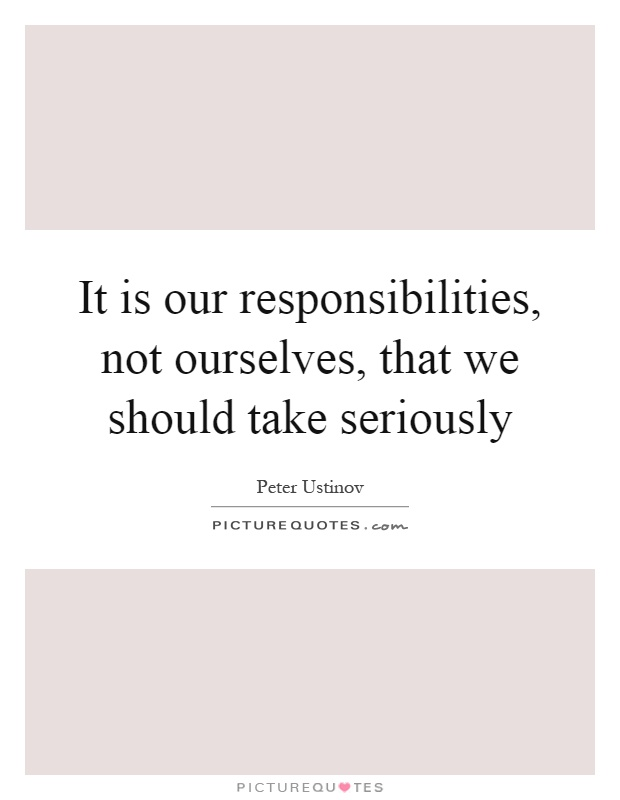 It is our responsibilities, not ourselves, that we should take seriously Picture Quote #1