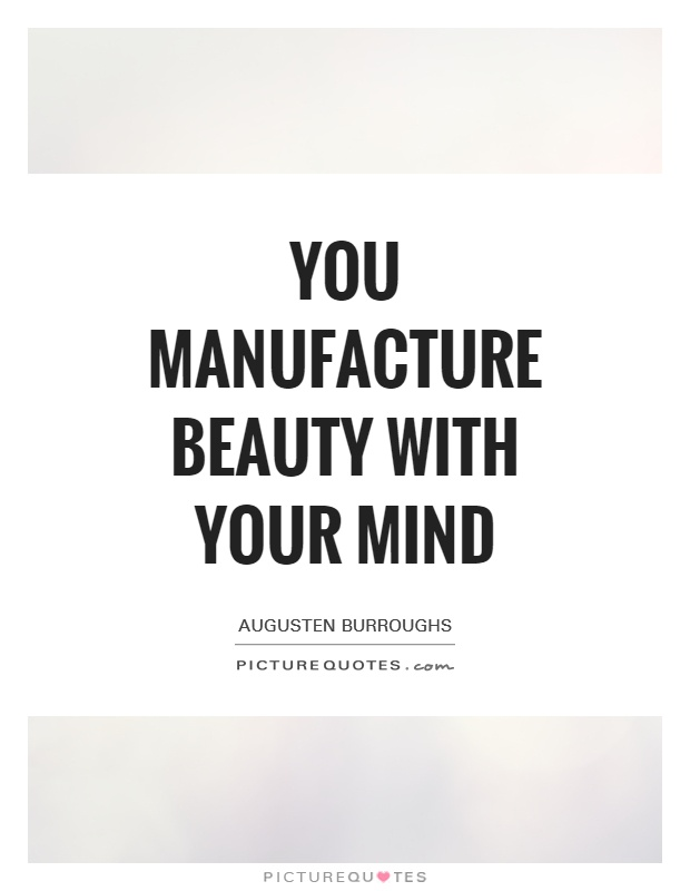 You manufacture beauty with your mind Picture Quote #1