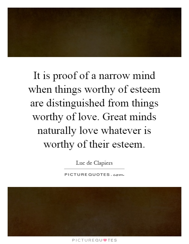 It is proof of a narrow mind when things worthy of esteem are distinguished from things worthy of love. Great minds naturally love whatever is worthy of their esteem Picture Quote #1