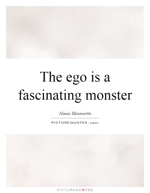The ego is a fascinating monster Picture Quote #1