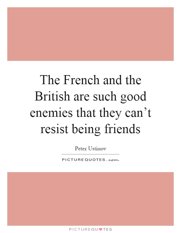 The French and the British are such good enemies that they can't resist being friends Picture Quote #1