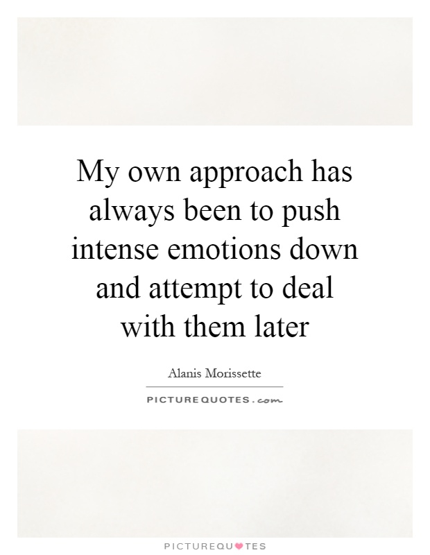 My own approach has always been to push intense emotions down and attempt to deal with them later Picture Quote #1