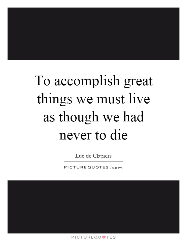 To accomplish great things we must live as though we had never to die Picture Quote #1