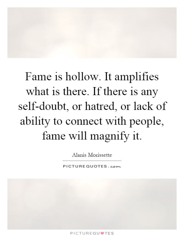 Fame is hollow. It amplifies what is there. If there is any self-doubt, or hatred, or lack of ability to connect with people, fame will magnify it Picture Quote #1