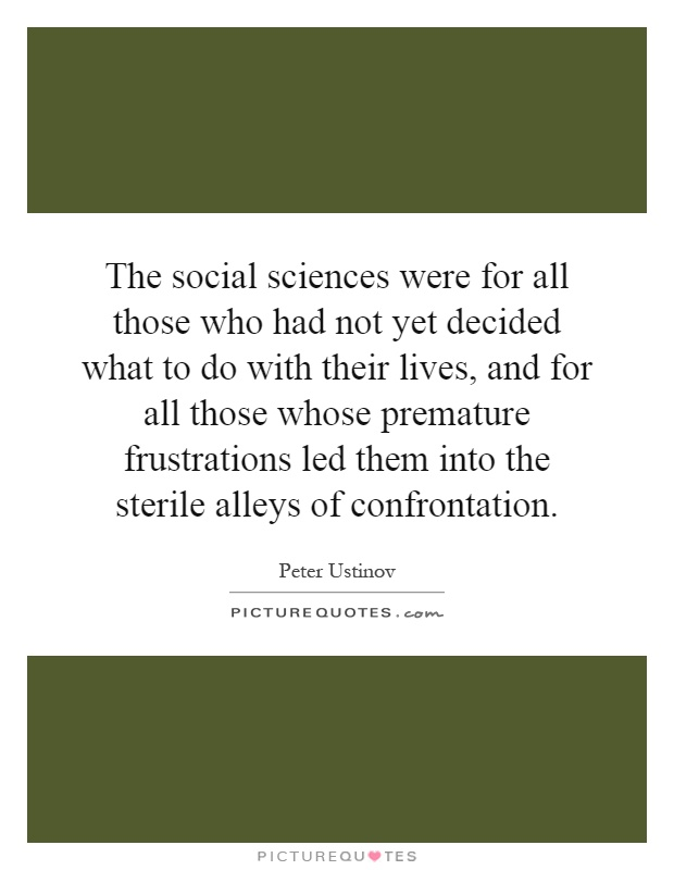 The social sciences were for all those who had not yet decided what to do with their lives, and for all those whose premature frustrations led them into the sterile alleys of confrontation Picture Quote #1